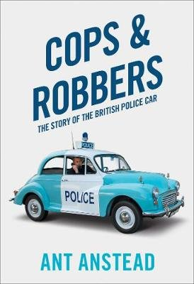 Cops and Robbers - The Story of the British Police Car (Hardcover): Ant Anstead