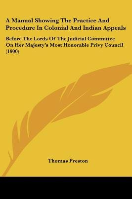 A Manual Showing the Practice and Procedure in Colonial and Indian Appeals - Before the Lords of the Judicial Committee on Her...