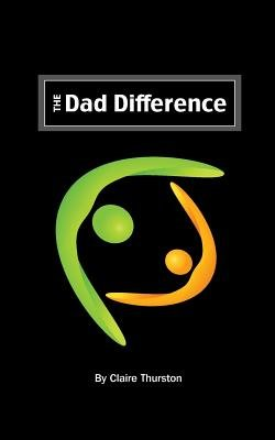 The Dad Difference - Five Ways You Impact Your Child and Your World (Paperback): Claire Thurston