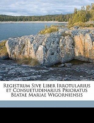Registrum Sive Liber Irrotularius Et Consuetudinarius Prioratus Beatae Mariae Wigorniensis (Paperback): Camden Society (Great...