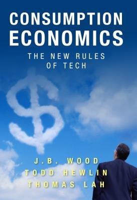 Consumption Economics - The New Rules of Tech (Electronic book text): J. B Wood, Todd Hewlin, Thomas Lah