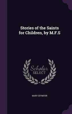Stories of the Saints for Children, by M.F.S (Hardcover): Mary Seymour