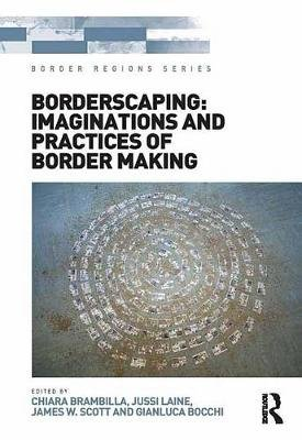 Borderscaping: Imaginations and Practices of Border Making (Electronic book text): Chiara Brambilla, Jussi Laine, Gianluca...