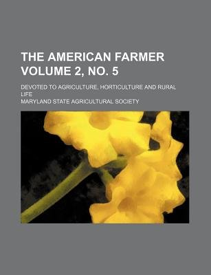 The American Farmer Volume 2, No. 5; Devoted to Agriculture, Horticulture and Rural Life (Paperback): Maryland State...