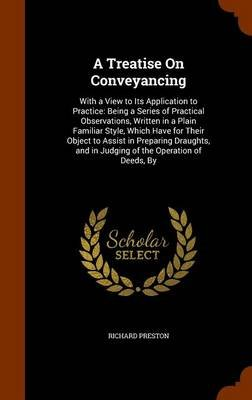 A Treatise on Conveyancing - With a View to Its Application to Practice: Being a Series of Practical Observations, Written in a...