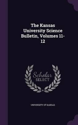 The Kansas University Science Bulletin, Volumes 11-12 (Hardcover): Kansas University