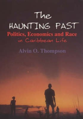 The Haunting Past - Politics, Economics and Race in Caribbean Life (Paperback): Alvin O. Thompson