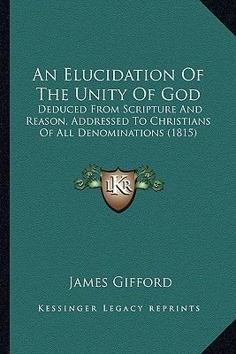 An Elucidation of the Unity of God - Deduced from Scripture and Reason, Addressed to Christians of All Denominations (1815)...