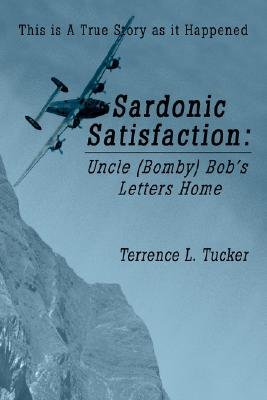 Sardonic Satisfaction - Uncle (Bomby) Bob's Letters Home (Hardcover): Terrence L. Tucker