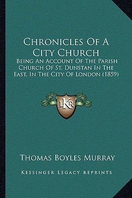 Chronicles of a City Church - Being an Account of the Parish Church of St. Dunstan in the East, in the City of London (1859)...