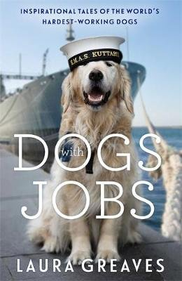 Dogs With Jobs - Inspirational Tales of the World's Hardest-Working Dogs (Paperback): Laura Greaves