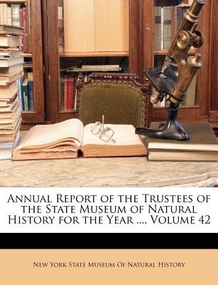 Annual Report of the Trustees of the State Museum of Natural History for the Year ..., Volume 42 (Paperback): New York State...
