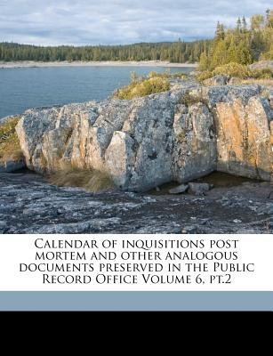 Calendar of Inquisitions Post Mortem and Other Analogous Documents Preserved in the Public Record Office Volume 6, PT.2...