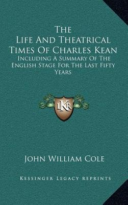 The Life and Theatrical Times of Charles Kean - Including a Summary of the English Stage for the Last Fifty Years (Hardcover):...