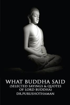 What Buddha Said - Selected Sayings & Quotes of Lord Buddha (Paperback): Dr Purushothaman Kollam, Dr Purushothaman