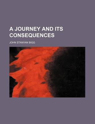 A Journey and Its Consequences (Paperback): John Stanyan Bigg