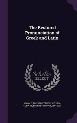 The Restored Pronunciation of Greek and Latin (Hardcover): Edward Vernon Arnold, Robert Seymour Conway