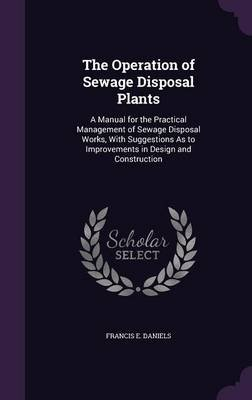 The Operation of Sewage Disposal Plants - A Manual for the Practical Management of Sewage Disposal Works, with Suggestions as...