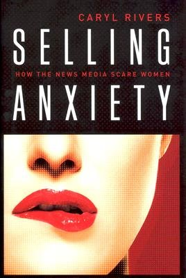Selling Anxiety - How the News Media Scare Women (Hardcover): Caryl Rivers