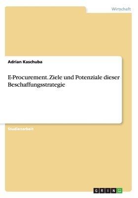 E-Procurement. Ziele Und Potenziale Dieser Beschaffungsstrategie (German, Paperback): Adrian Kaschuba