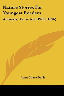 Nature Stories for Youngest Readers - Animals, Tame and Wild (1896) (Paperback): Anna Chase Davis