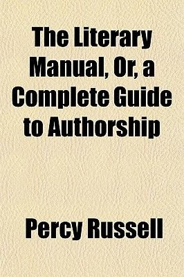 The Literary Manual, Or, a Complete Guide to Authorship (Paperback): Percy Russell