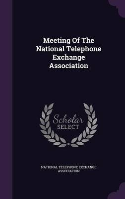 Meeting of the National Telephone Exchange Association (Hardcover): National Telephone Exchange Association