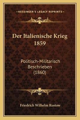 Der Italienische Krieg 1859 - Politisch-Militarisch Beschrieben (1860) (German, Paperback): Friedrich Wilhelm Rustow