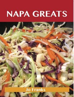 Napa Greats - Delicious Napa Recipes, the Top 58 Napa Recipes (Electronic book text): Jo Franks
