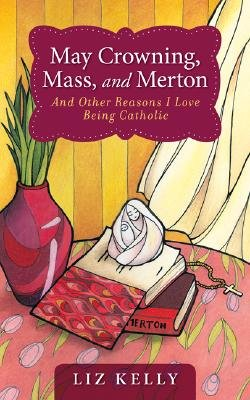 May Crowning, Mass, and Merton - And Other Reasons I Love Being Catholic (Paperback): Liz Kelly