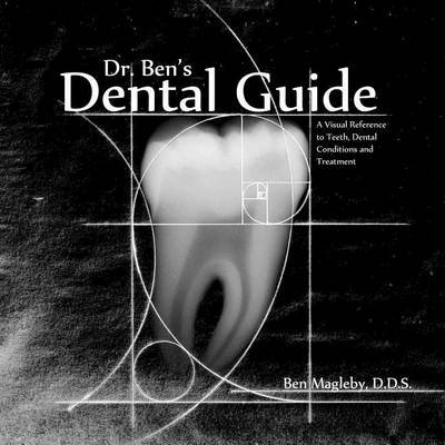 Dr. Ben's Dental Guide - A Visual Reference to Teeth, Dental Conditions and Treatment (Paperback): Dr Ben Magleby