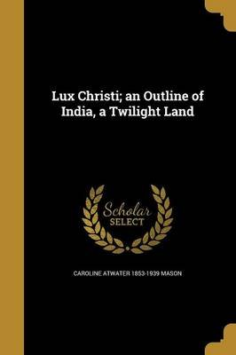 Lux Christi; An Outline of India, a Twilight Land (Paperback): Caroline Atwater 1853-1939 Mason