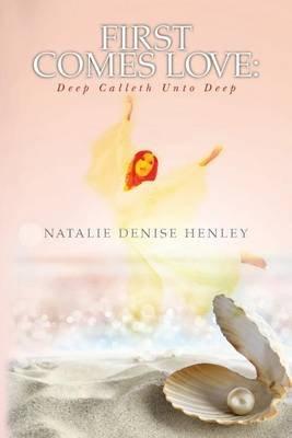First Comes Love - Deep Calleth Unto Deep (Paperback): Natalie Denise Henley