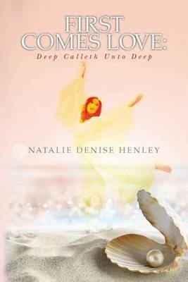 First Comes Love - Deep Calleth Unto Deep (Paperback): Natalie Denise Henley