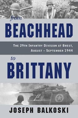 From Beachhead to Brittany - The 29th Infantry Division at Brest, August-September 1944 (Hardcover): Joseph Balkoski