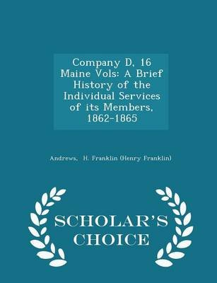 Company D, 16 Maine Vols - A Brief History of the Individual Services of Its Members, 1862-1865 - Scholar's Choice Edition...