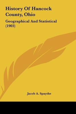 History of Hancock County, Ohio - Geographical and Statistical (1903) (Hardcover): Jacob A. Spaythe
