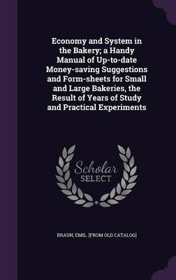 Economy and System in the Bakery; A Handy Manual of Up-To-Date Money-Saving Suggestions and Form-Sheets for Small and Large...