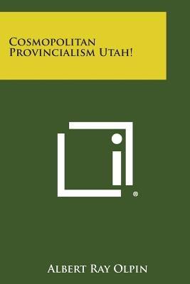 Cosmopolitan Provincialism Utah! (Paperback): Albert Ray Olpin