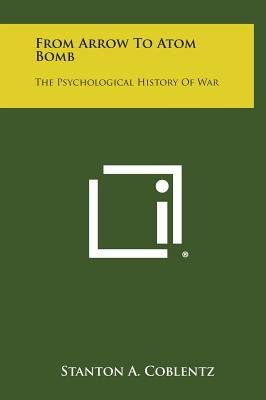 From Arrow to Atom Bomb - The Psychological History of War (Hardcover): Stanton A Coblentz