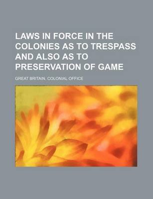 Laws in Force in the Colonies as to Trespass and Also as to Preservation of Game (Paperback): Great Britain. Colonial Office