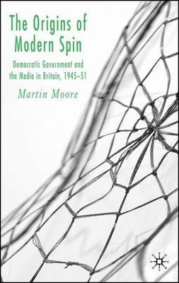 Origins of Modern Spin, The: Democratic Government and the Media in Britain, 1945-51 (Electronic book text): Martin Moore