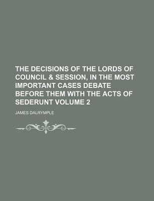 The Decisions of the Lords of Council & Session, in the Most Important Cases Debate Before Them with the Acts of Sederunt...