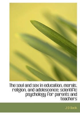The Soul and Sex in Education, Morals, Religion, and Adolescence; Scientific Psychology for Parents (Hardcover): Jirah Dewey...