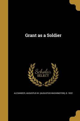 Grant as a Soldier (Paperback): Augustus W (Augustus Washing Alexander