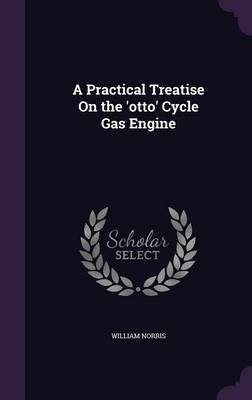 A Practical Treatise on the 'Otto' Cycle Gas Engine (Hardcover): William Norris