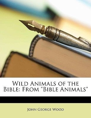 Wild Animals of the Bible - From Bible Animals (Paperback): John George Wood
