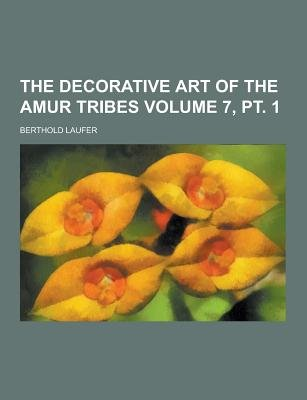 The Decorative Art of the Amur Tribes Volume 7, PT. 1 (Paperback): Berthold Laufer