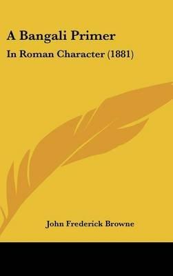 A Bangali Primer - In Roman Character (1881) (Hardcover): John Frederick Browne