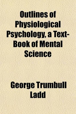 Outlines of Physiological Psychology, a Text-Book of Mental Science (Paperback): George Trumbull Ladd